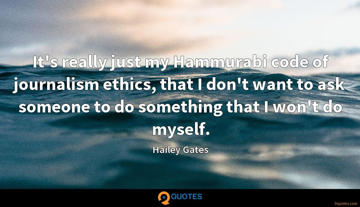 It's really just my Hammurabi code of journalism ethics, that I don't want to ask someone to do something that I won't do myself.