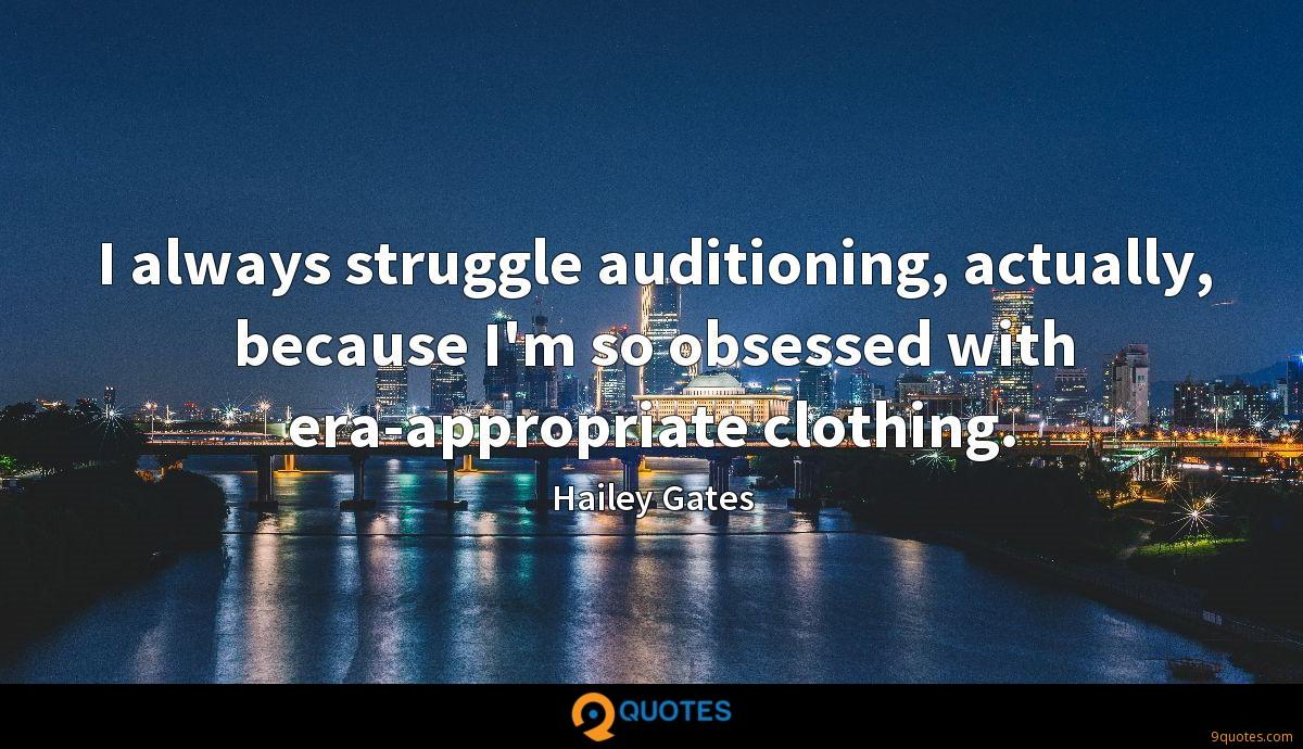 I always struggle auditioning, actually, because I'm so obsessed with era-appropriate clothing.
