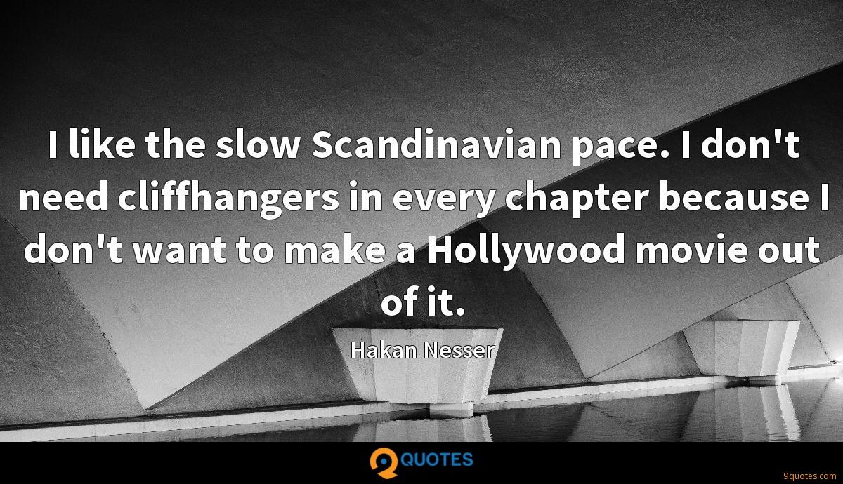 I like the slow Scandinavian pace. I don't need cliffhangers in every chapter because I don't want to make a Hollywood movie out of it.