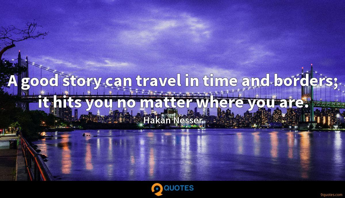 A good story can travel in time and borders; it hits you no matter where you are.