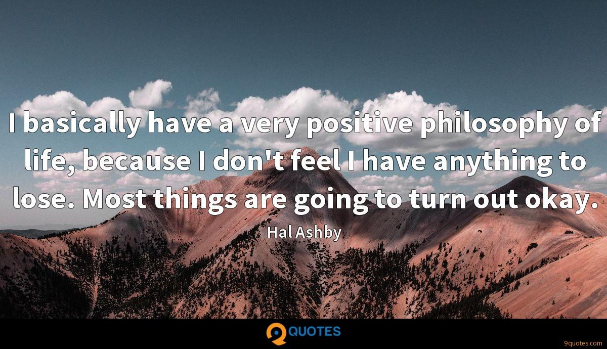 I basically have a very positive philosophy of life, because I don't feel I have anything to lose. Most things are going to turn out okay.