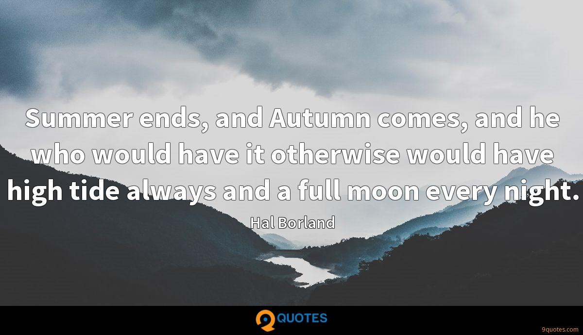 Summer ends, and Autumn comes, and he who would have it otherwise would have high tide always and a full moon every night.