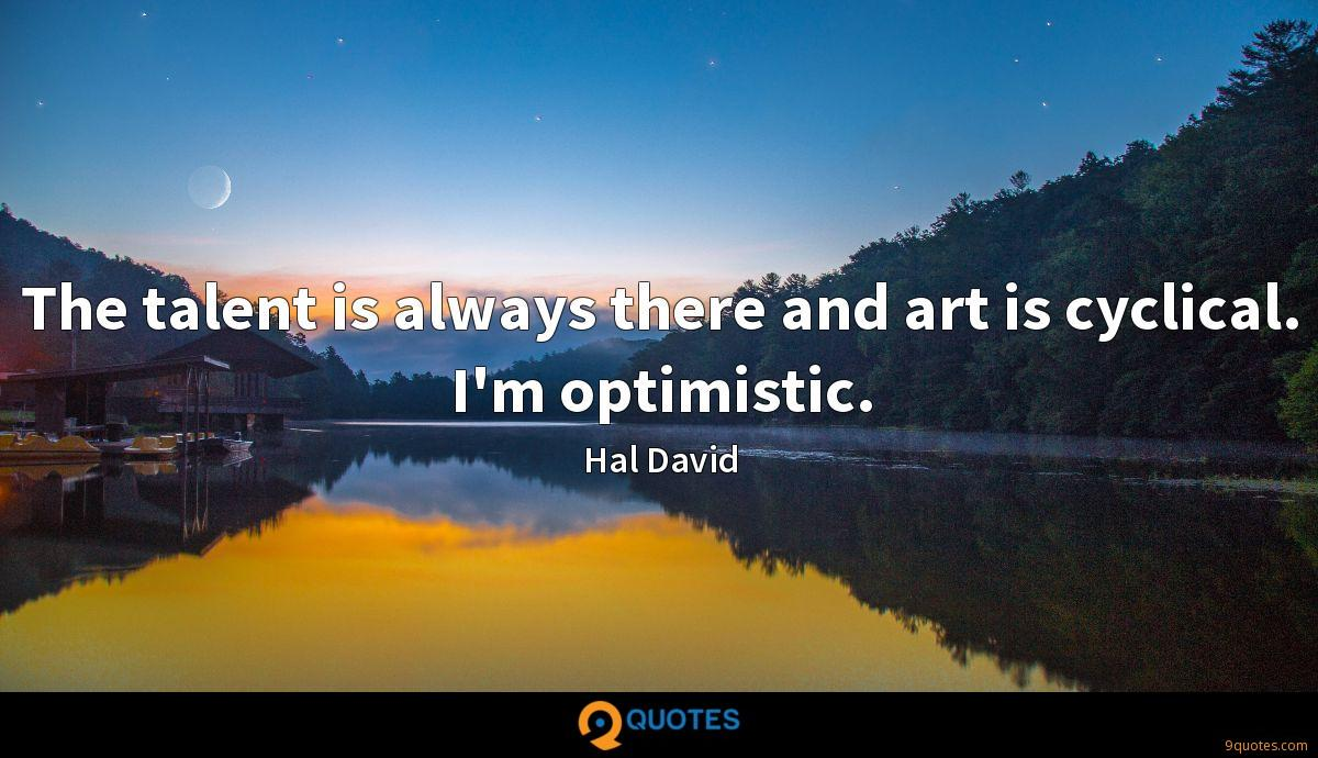 The talent is always there and art is cyclical. I'm optimistic.