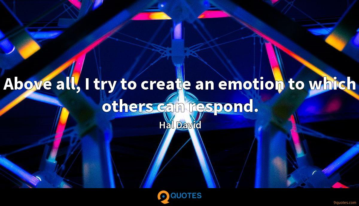 Above all, I try to create an emotion to which others can respond.