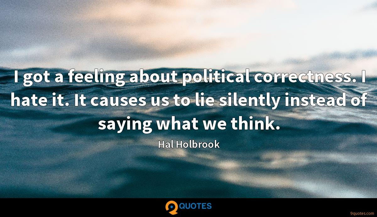 I got a feeling about political correctness. I hate it. It causes us to lie silently instead of saying what we think.