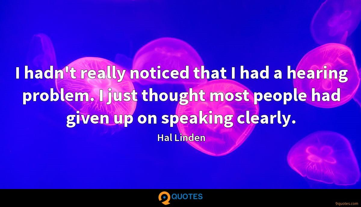 I hadn't really noticed that I had a hearing problem. I just thought most people had given up on speaking clearly.