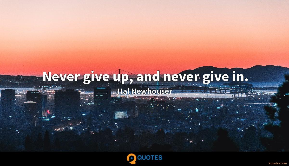 Never give up, and never give in.