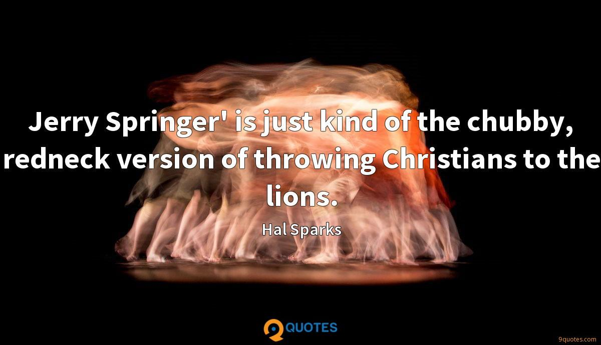 Jerry Springer' is just kind of the chubby, redneck version of throwing Christians to the lions.