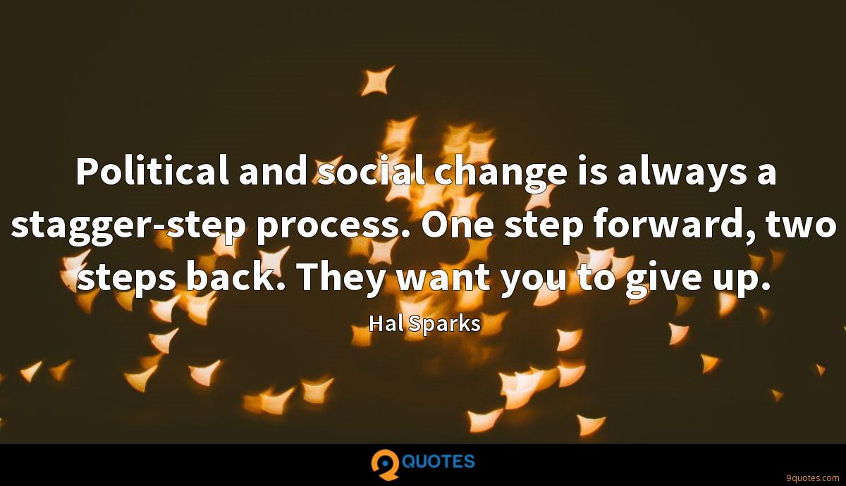 Political and social change is always a stagger-step process. One step forward, two steps back. They want you to give up.