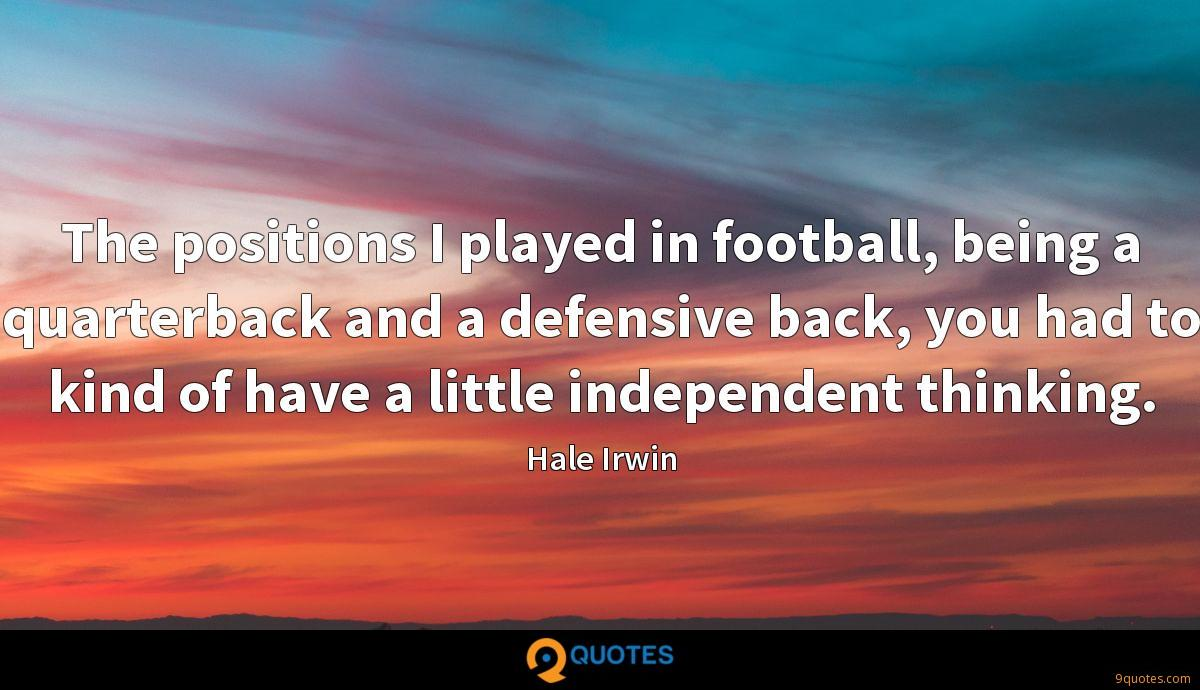 The positions I played in football, being a quarterback and a defensive back, you had to kind of have a little independent thinking.