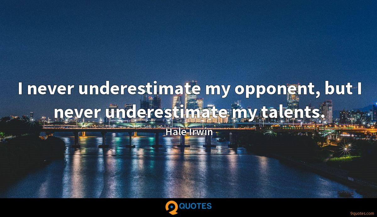 I never underestimate my opponent, but I never underestimate my talents.