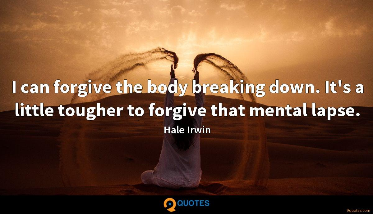 I can forgive the body breaking down. It's a little tougher to forgive that mental lapse.