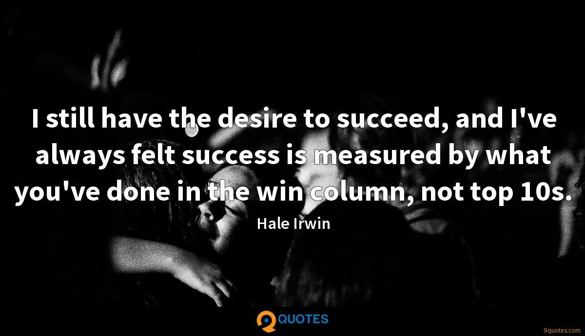 I still have the desire to succeed, and I've always felt success is measured by what you've done in the win column, not top 10s.