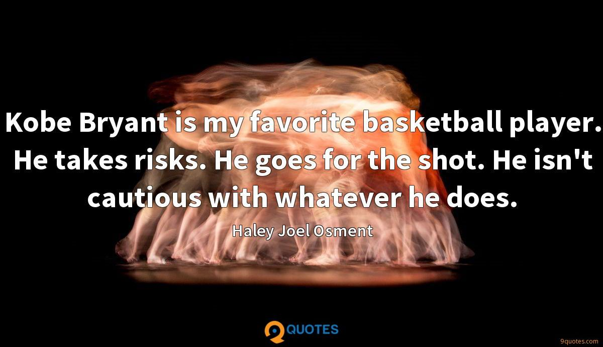 Kobe Bryant is my favorite basketball player. He takes risks. He goes for the shot. He isn't cautious with whatever he does.