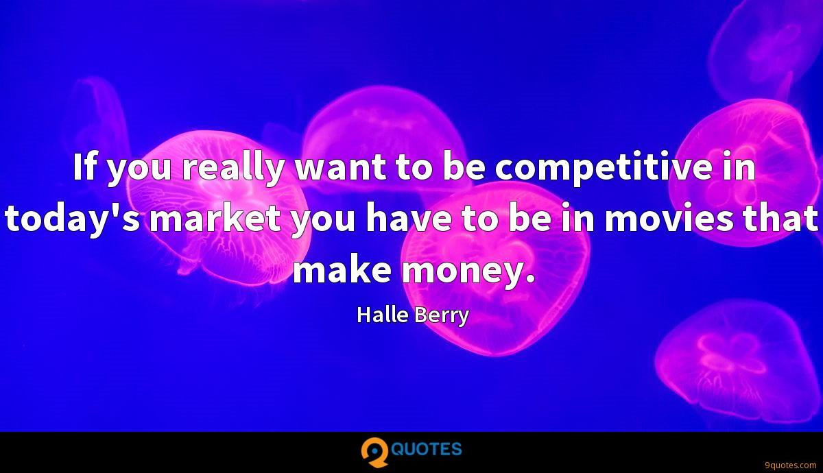 If you really want to be competitive in today's market you have to be in movies that make money.