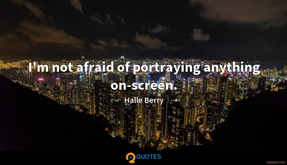 I'm not afraid of portraying anything on-screen.