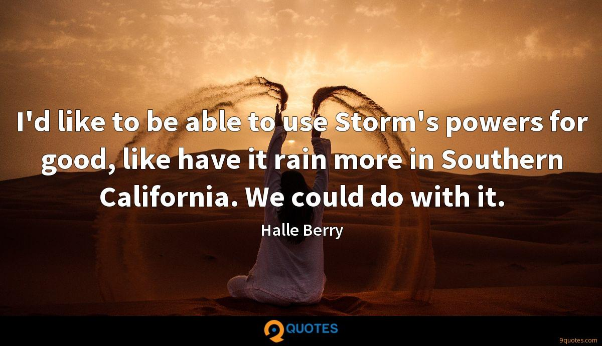 I'd like to be able to use Storm's powers for good, like have it rain more in Southern California. We could do with it.