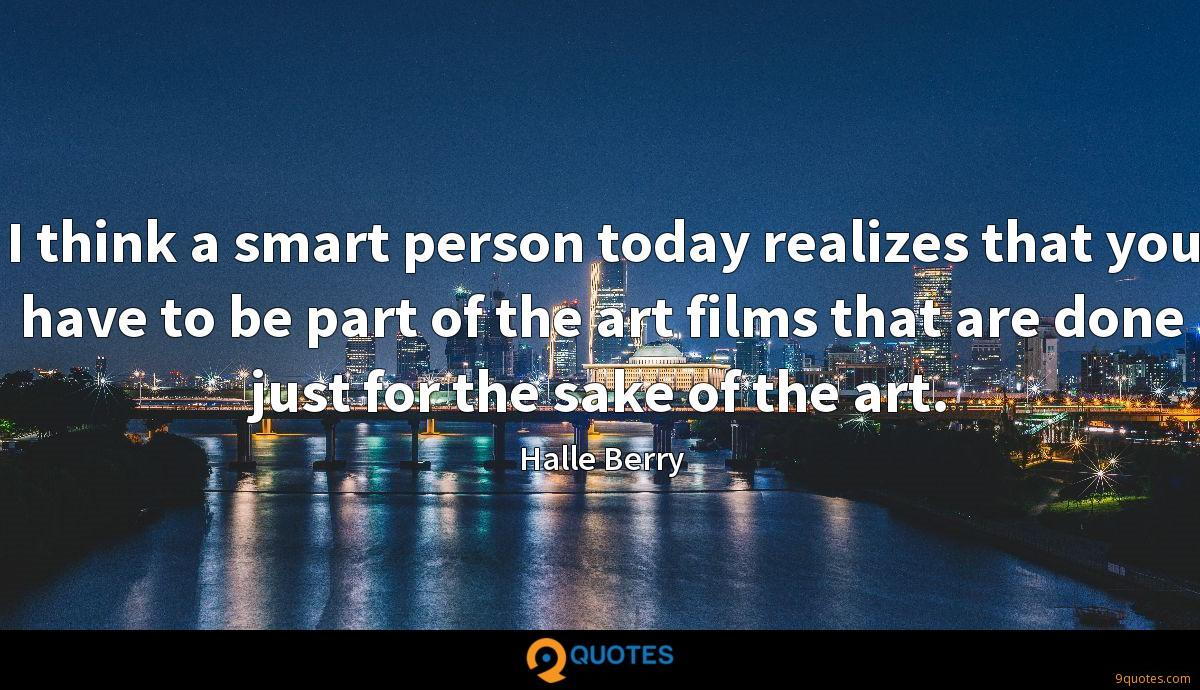I think a smart person today realizes that you have to be part of the art films that are done just for the sake of the art.