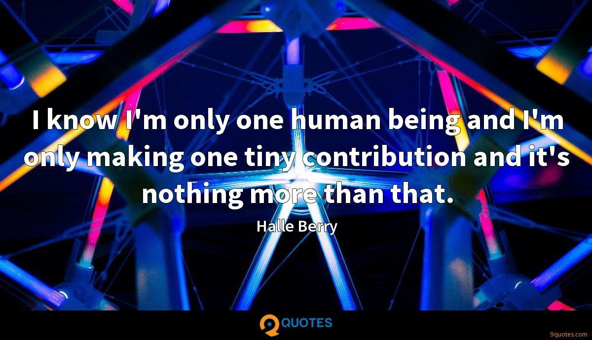 I know I'm only one human being and I'm only making one tiny contribution and it's nothing more than that.