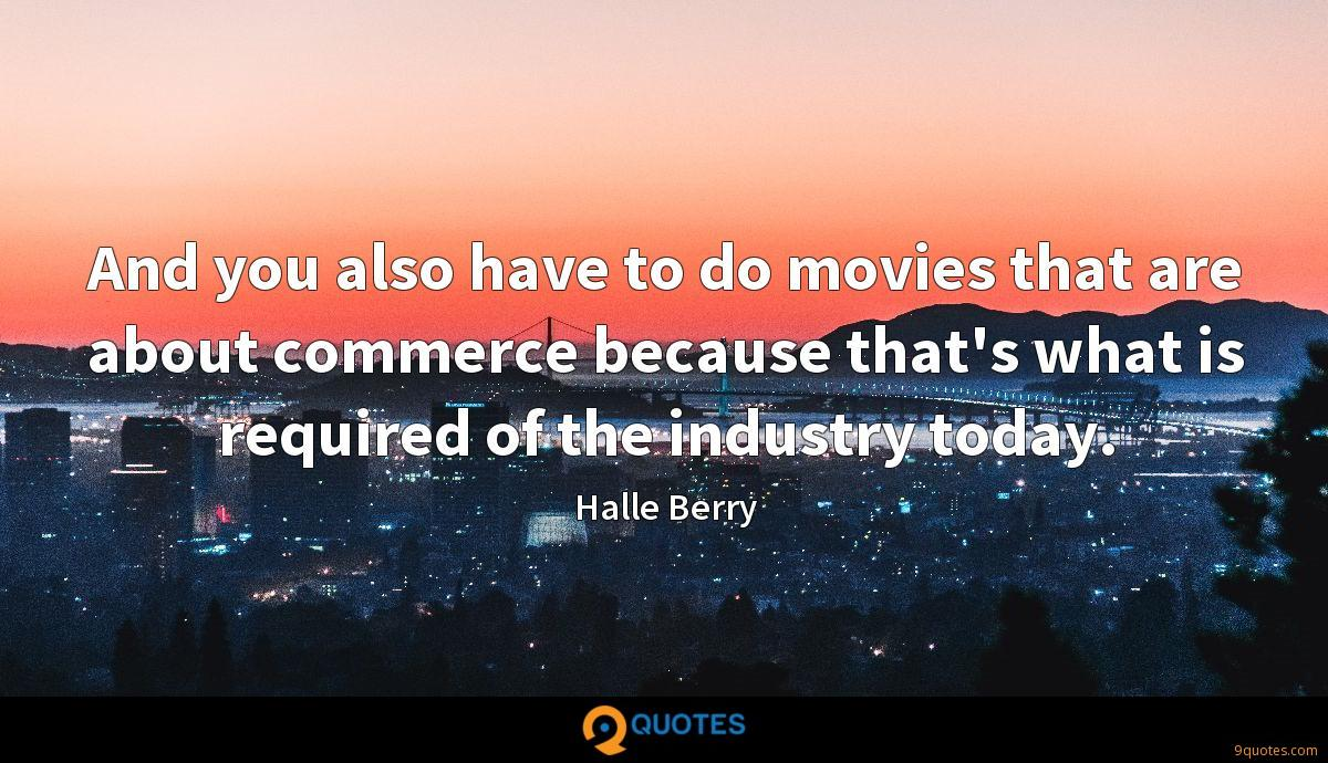 And you also have to do movies that are about commerce because that's what is required of the industry today.