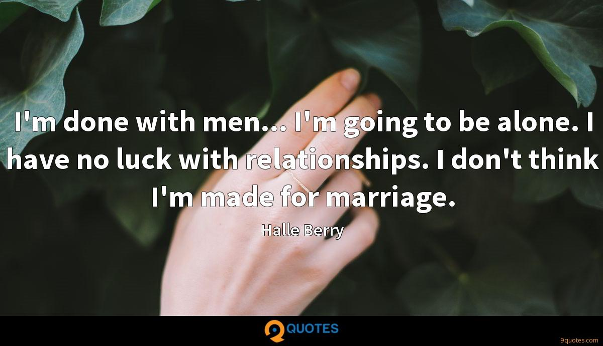 I'm done with men... I'm going to be alone. I have no luck with relationships. I don't think I'm made for marriage.