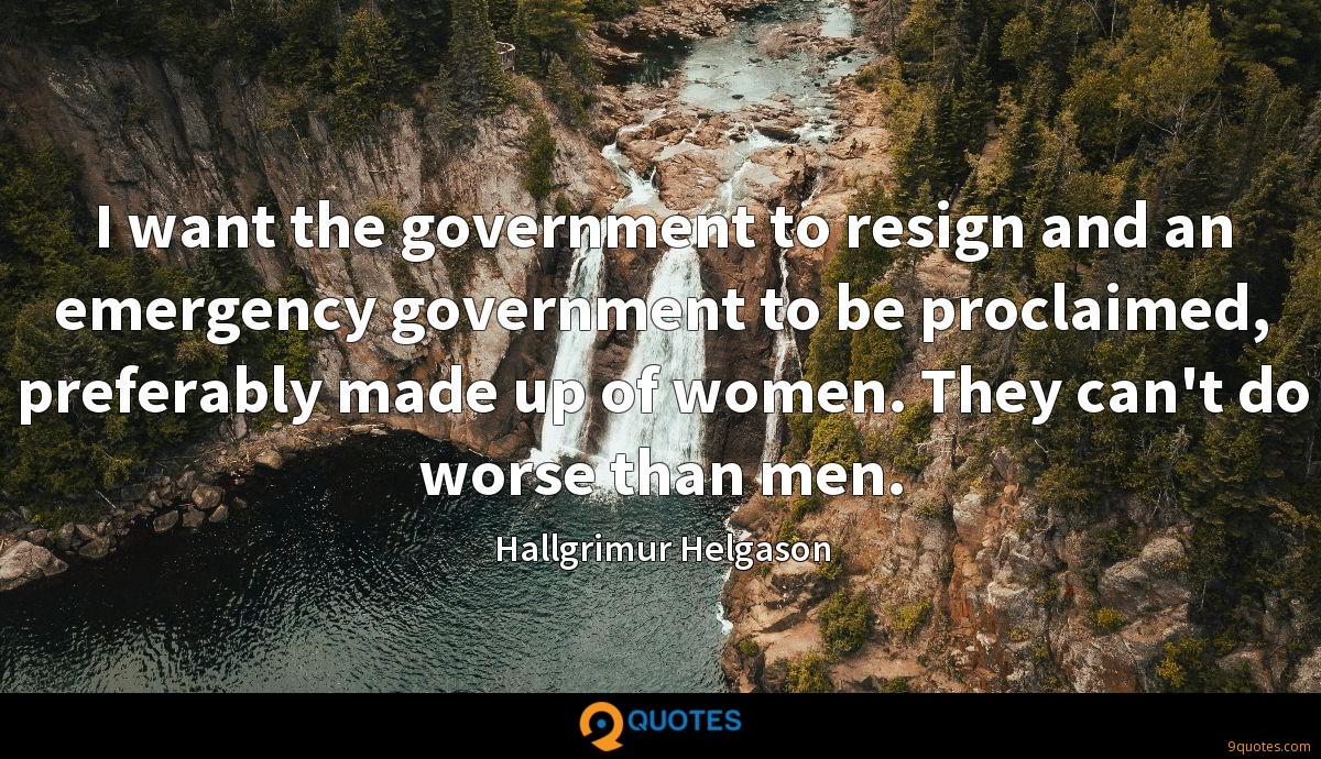 I want the government to resign and an emergency government to be proclaimed, preferably made up of women. They can't do worse than men.