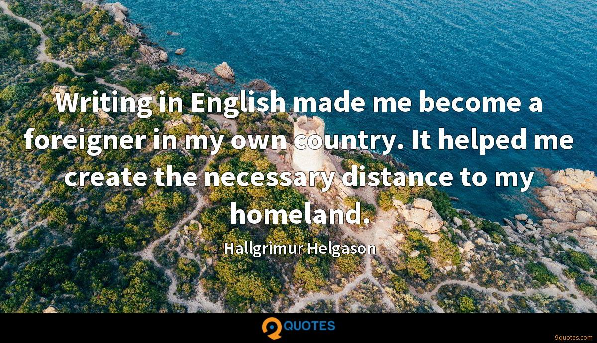 Writing in English made me become a foreigner in my own country. It helped me create the necessary distance to my homeland.