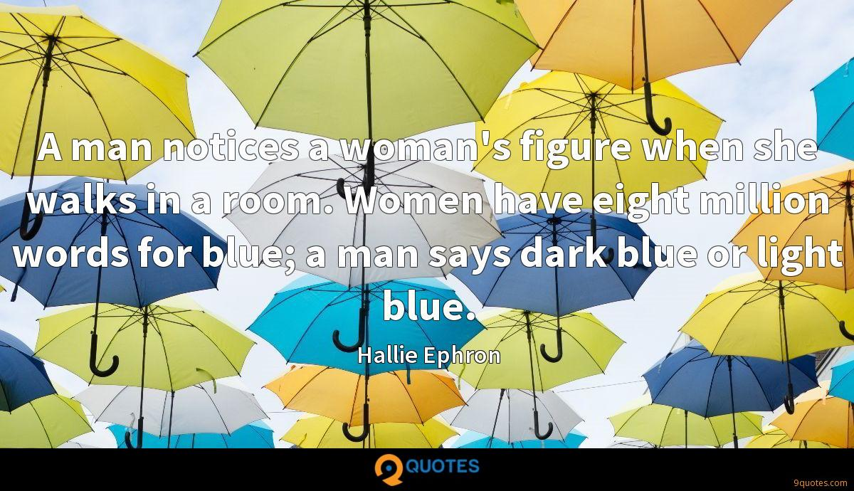 A man notices a woman's figure when she walks in a room. Women have eight million words for blue; a man says dark blue or light blue.