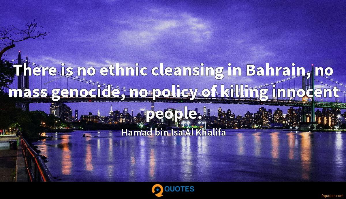 There is no ethnic cleansing in Bahrain, no mass genocide, no policy of killing innocent people.