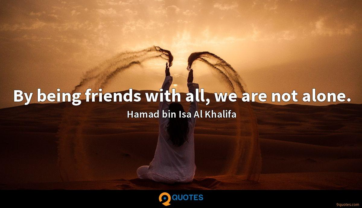 By being friends with all, we are not alone.