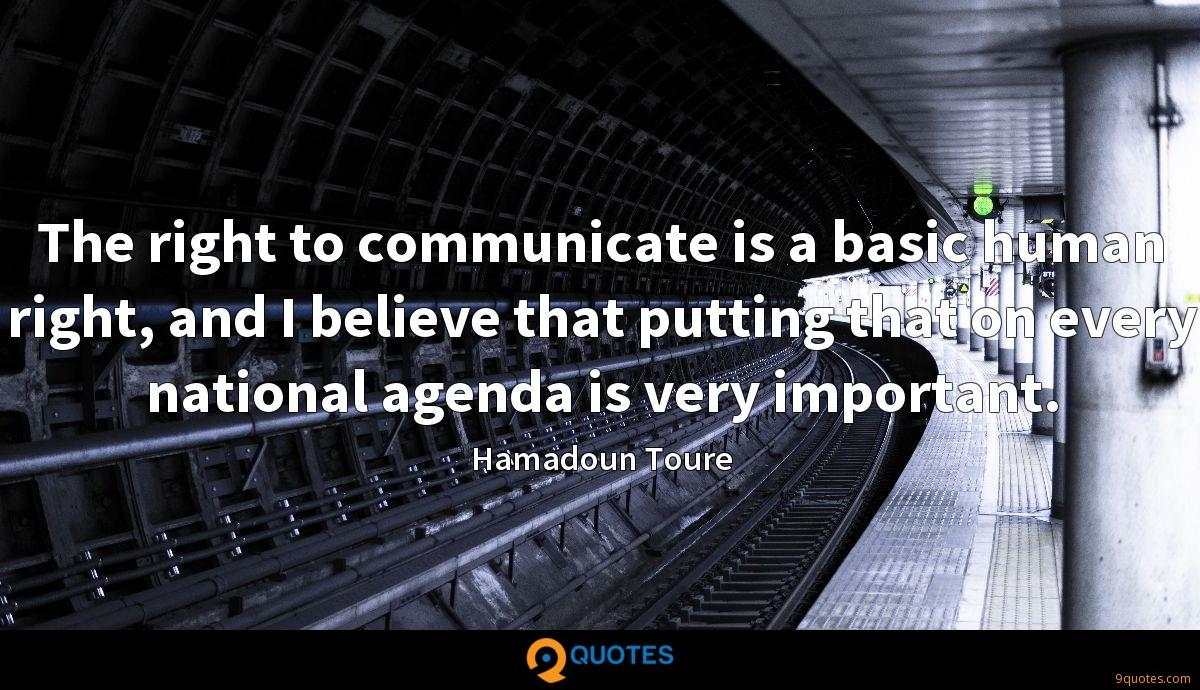 The right to communicate is a basic human right, and I believe that putting that on every national agenda is very important.