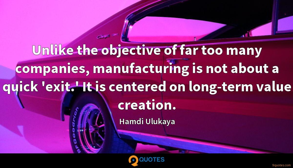 Unlike the objective of far too many companies, manufacturing is not about a quick 'exit.' It is centered on long-term value creation.