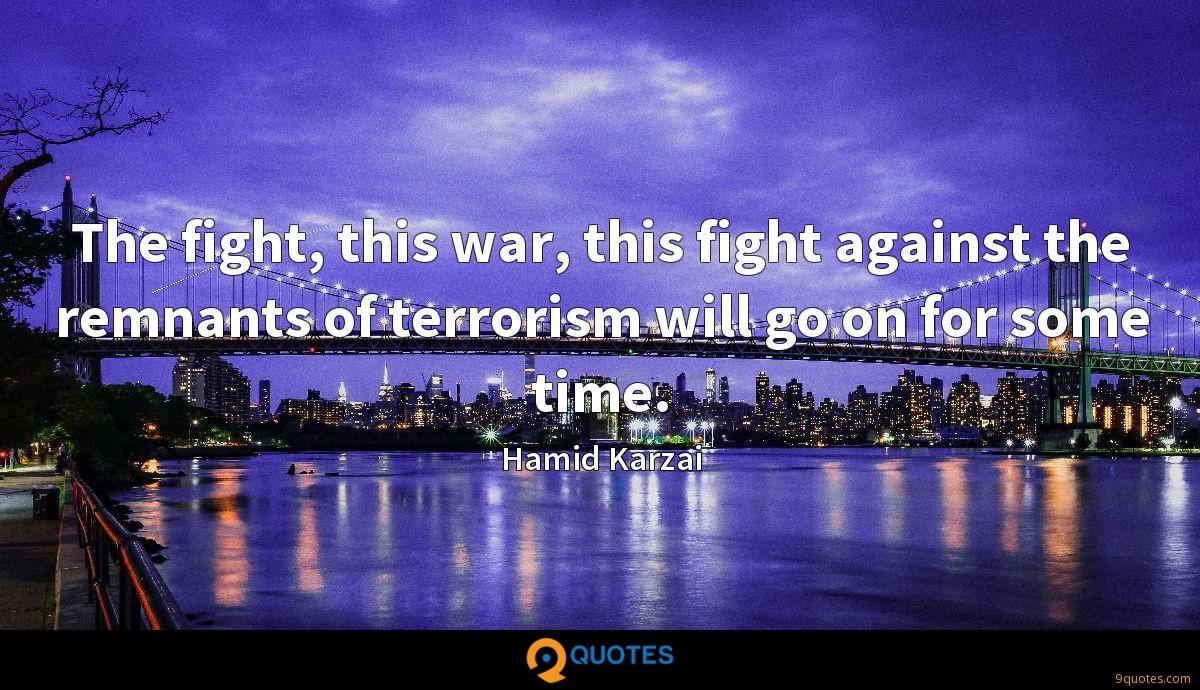 The fight, this war, this fight against the remnants of terrorism will go on for some time.