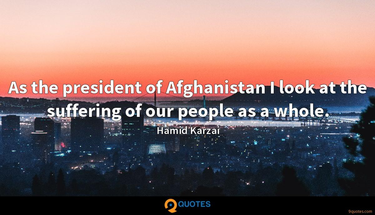 As the president of Afghanistan I look at the suffering of our people as a whole.