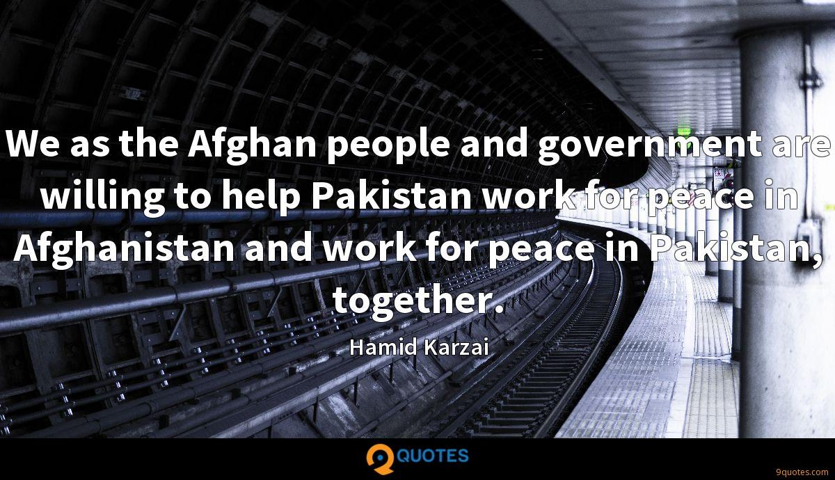 We as the Afghan people and government are willing to help Pakistan work for peace in Afghanistan and work for peace in Pakistan, together.