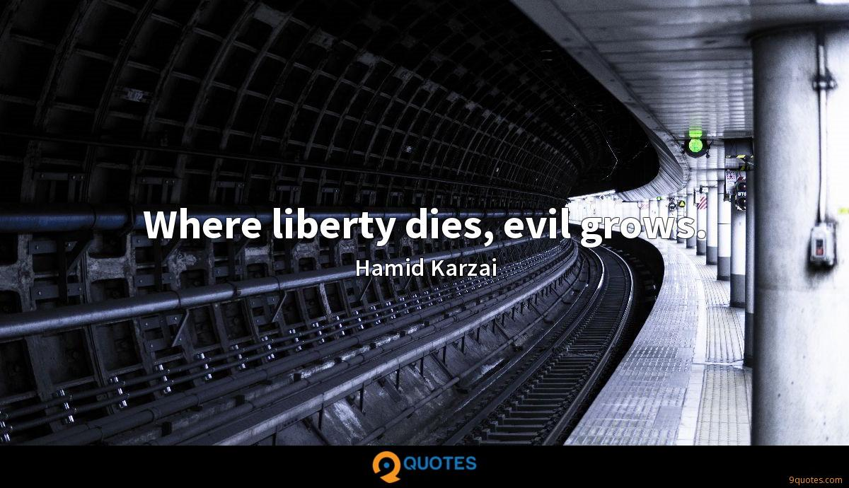 Where liberty dies, evil grows.