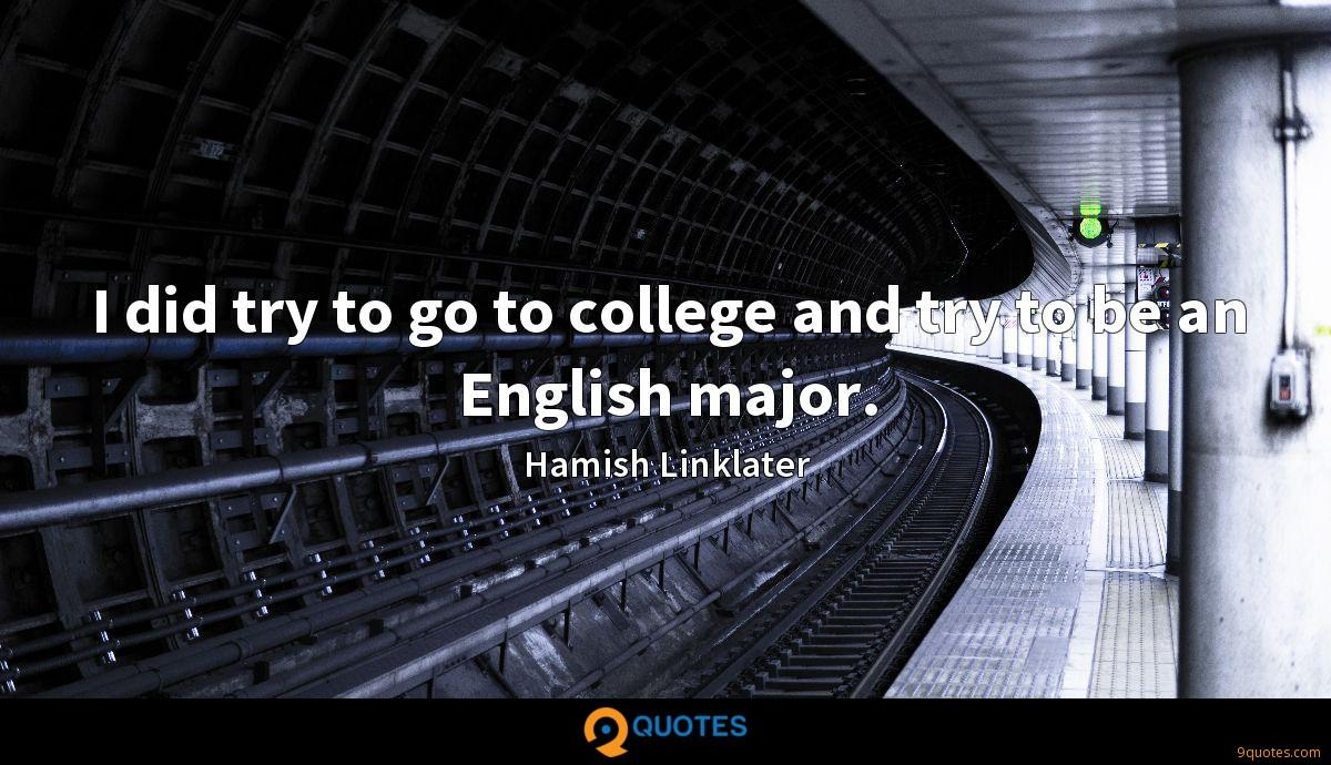 I did try to go to college and try to be an English major.