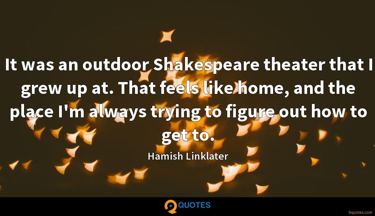 It was an outdoor Shakespeare theater that I grew up at. That feels like home, and the place I'm always trying to figure out how to get to.