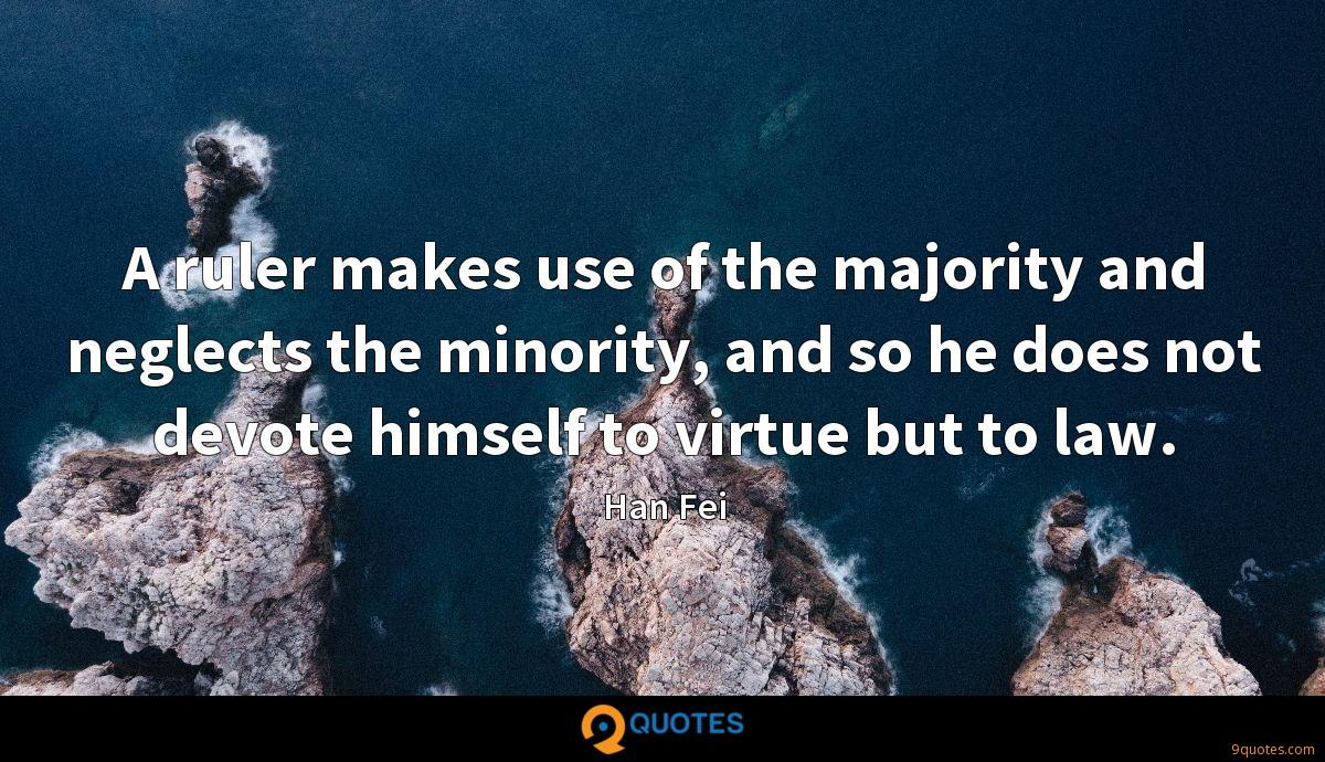 A ruler makes use of the majority and neglects the minority, and so he does not devote himself to virtue but to law.