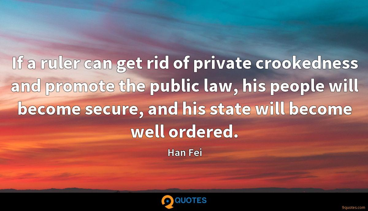 If a ruler can get rid of private crookedness and promote the public law, his people will become secure, and his state will become well ordered.