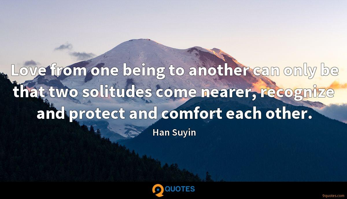 Love from one being to another can only be that two solitudes come nearer, recognize and protect and comfort each other.
