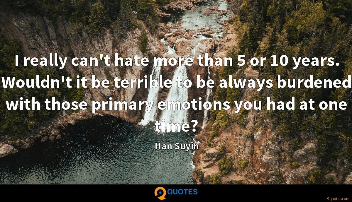 I really can't hate more than 5 or 10 years. Wouldn't it be terrible to be always burdened with those primary emotions you had at one time?