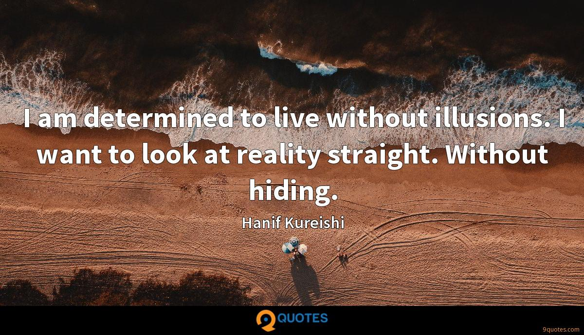 I am determined to live without illusions. I want to look at reality straight. Without hiding.