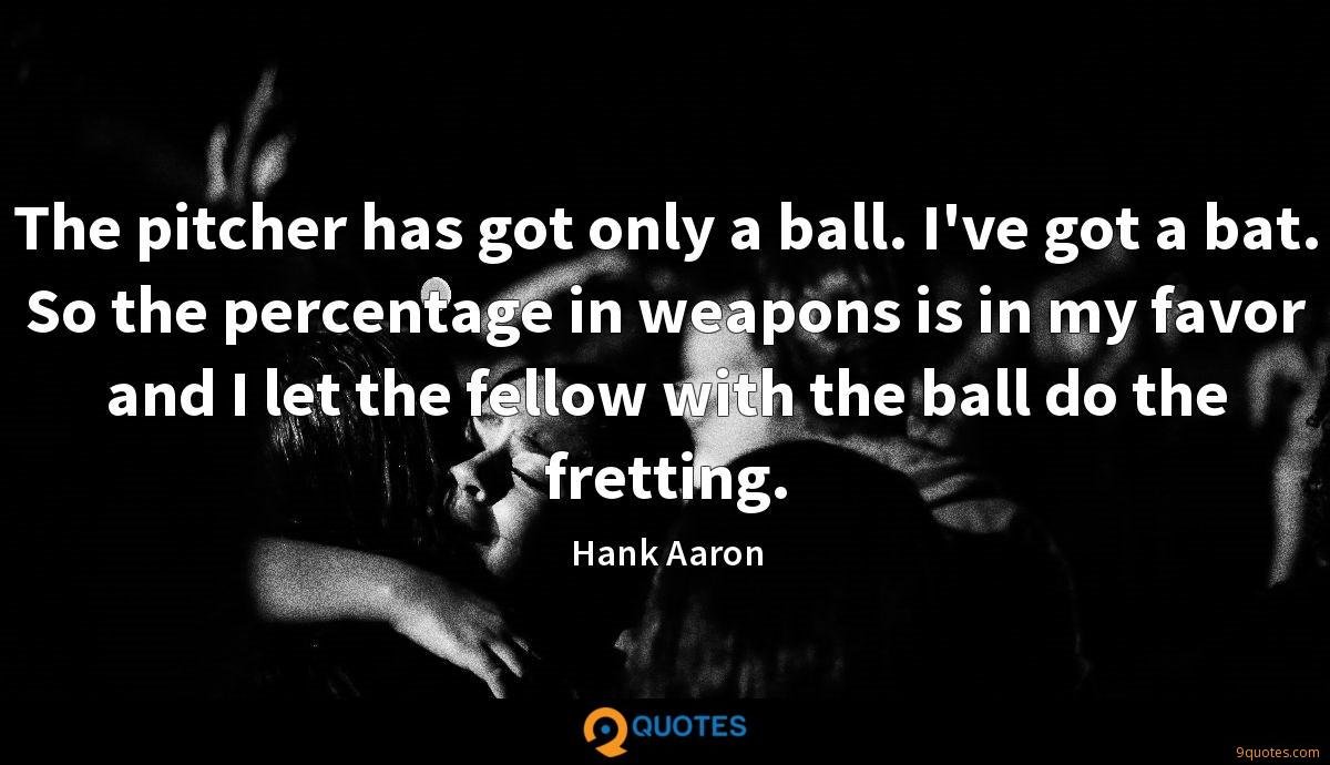 The pitcher has got only a ball. I've got a bat. So the percentage in weapons is in my favor and I let the fellow with the ball do the fretting.