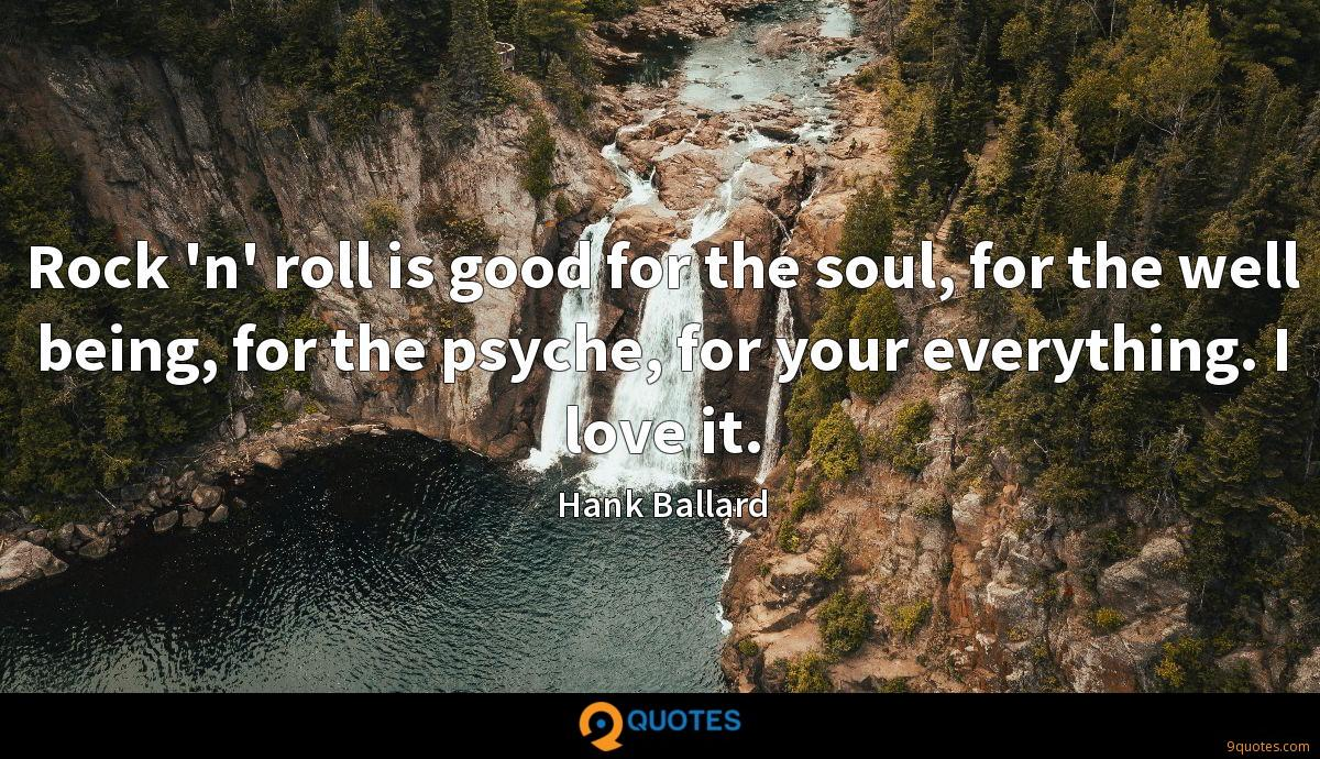 Rock 'n' roll is good for the soul, for the well being, for the psyche, for your everything. I love it.