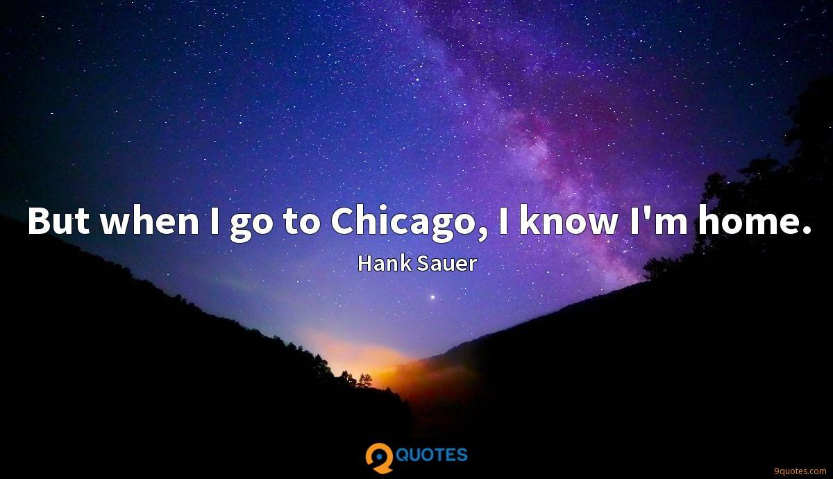 But when I go to Chicago, I know I'm home.