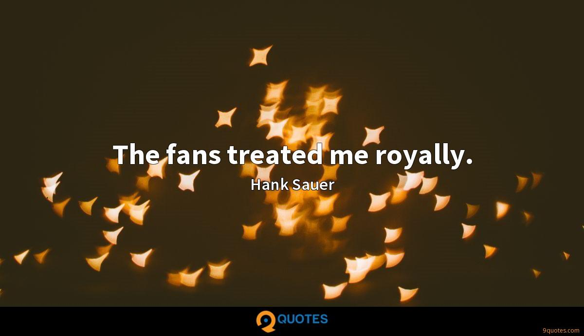 The fans treated me royally.