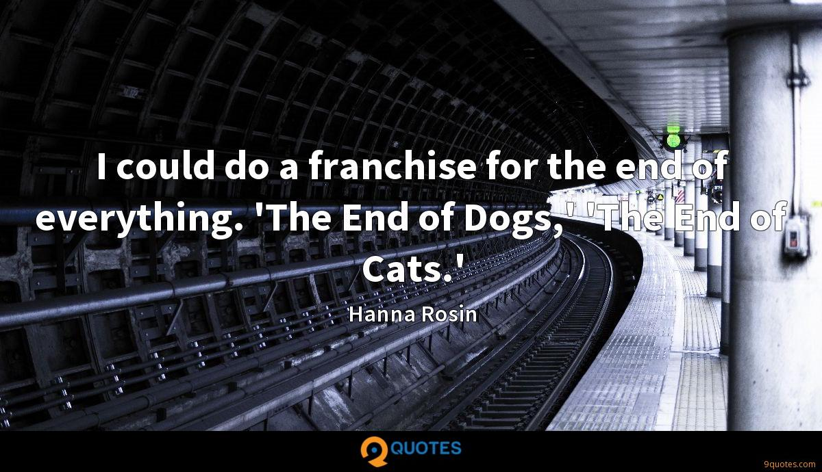 I could do a franchise for the end of everything. 'The End of Dogs,' 'The End of Cats.'