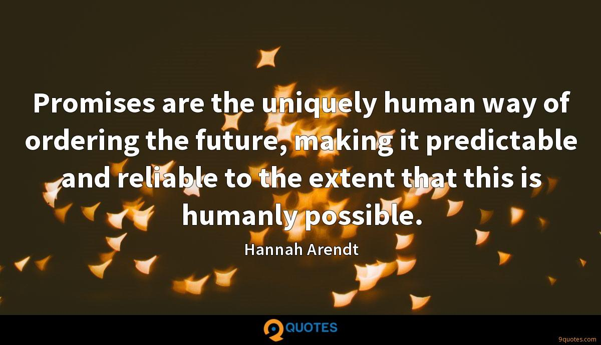 Promises are the uniquely human way of ordering the future, making it predictable and reliable to the extent that this is humanly possible.