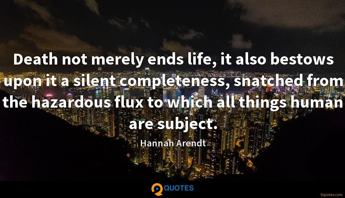 Death not merely ends life, it also bestows upon it a silent completeness, snatched from the hazardous flux to which all things human are subject.